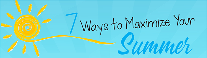 7 Ways to Maximize Your Summer